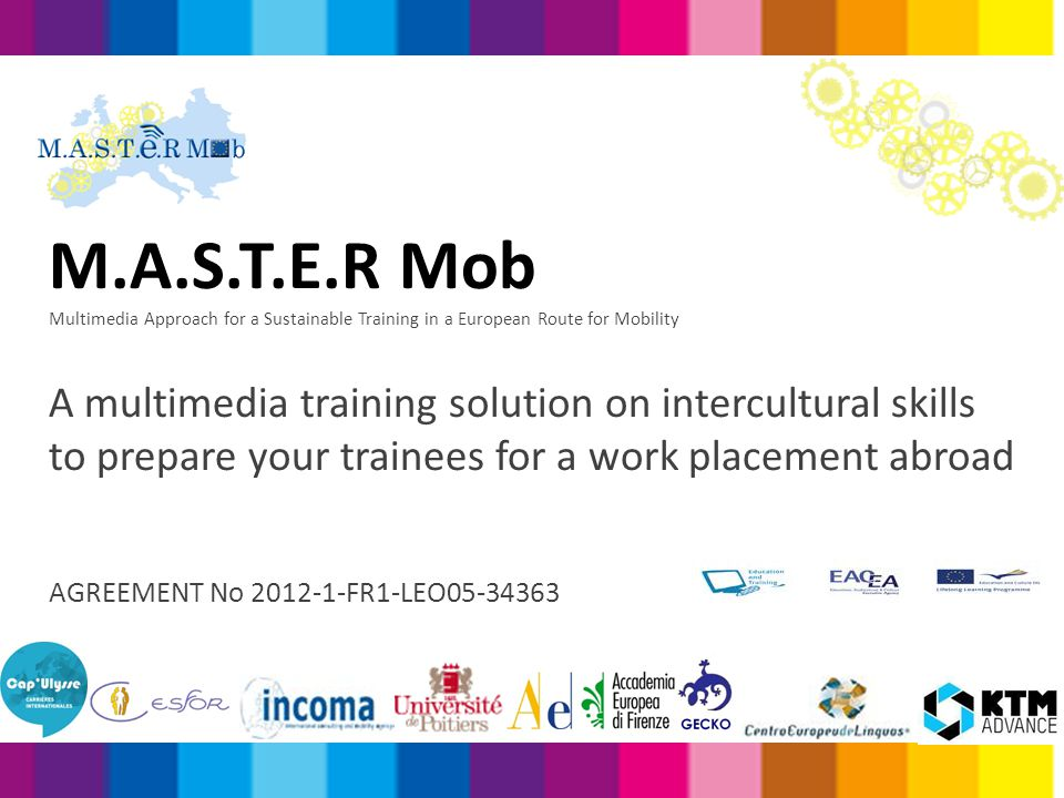 Co-funded by the EU Lifelong Learning Programme, M.A.S.T.E.R Mob project's: Aims Facilitation of the integration of EU workers into the labour markets of other EU member states Means Improving intercultural skills in the workplace, allows workers to overcome the recurring difficulties which often threaten the success of work placements abroad & Intended Impact Contributing towards high quality mobility for the European workforce