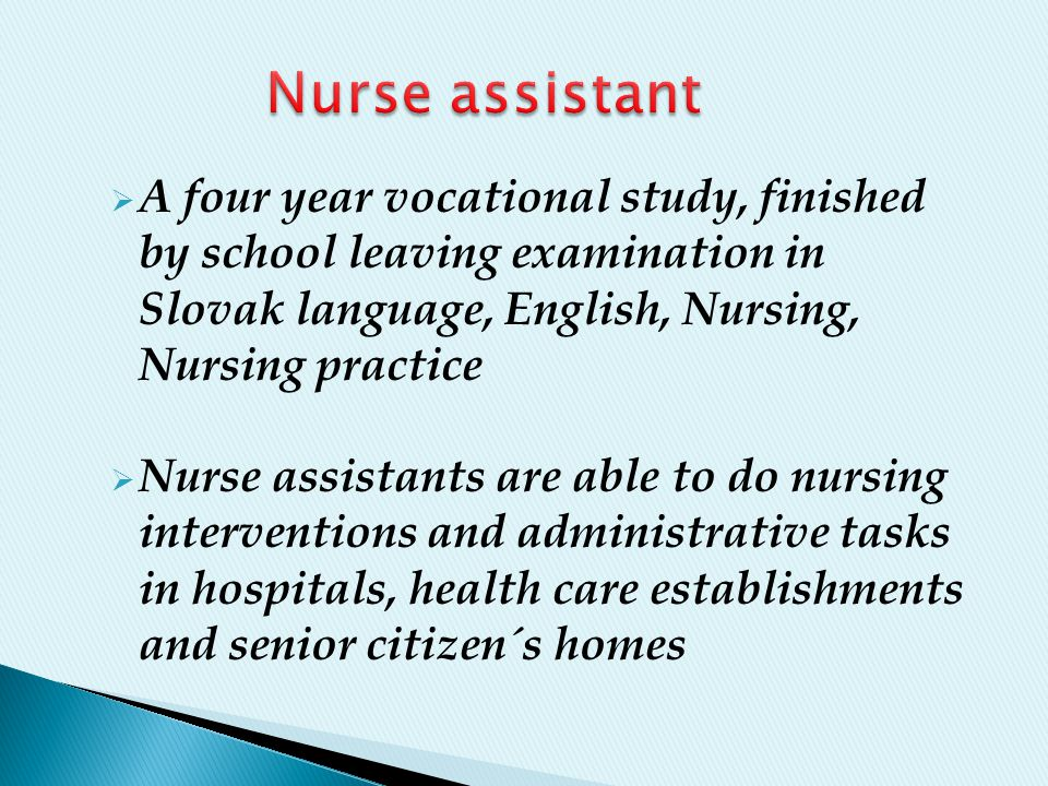  A four year vocational study, finished by school leaving examination in Slovak language, English, Nursing, Nursing practice  Nurse assistants are able to do nursing interventions and administrative tasks in hospitals, health care establishments and senior citizen´s homes