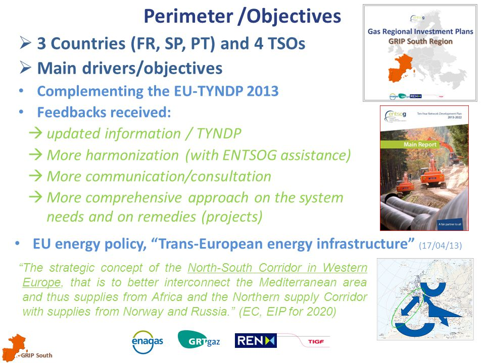GRIP South Perimeter /Objectives  3 Countries (FR, SP, PT) and 4 TSOs  Main drivers/objectives Complementing the EU-TYNDP 2013 Feedbacks received:  updated information / TYNDP  More harmonization (with ENTSOG assistance)  More communication/consultation  More comprehensive approach on the system needs and on remedies (projects) The strategic concept of the North-South Corridor in Western Europe, that is to better interconnect the Mediterranean area and thus supplies from Africa and the Northern supply Corridor with supplies from Norway and Russia. (EC, EIP for 2020) EU energy policy, Trans-European energy infrastructure (17/04/13)