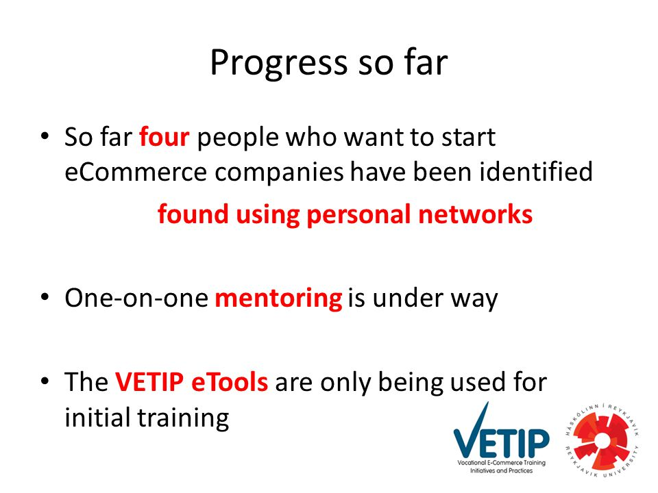 Progress so far So far four people who want to start eCommerce companies have been identified found using personal networks One-on-one mentoring is under way The VETIP eTools are only being used for initial training