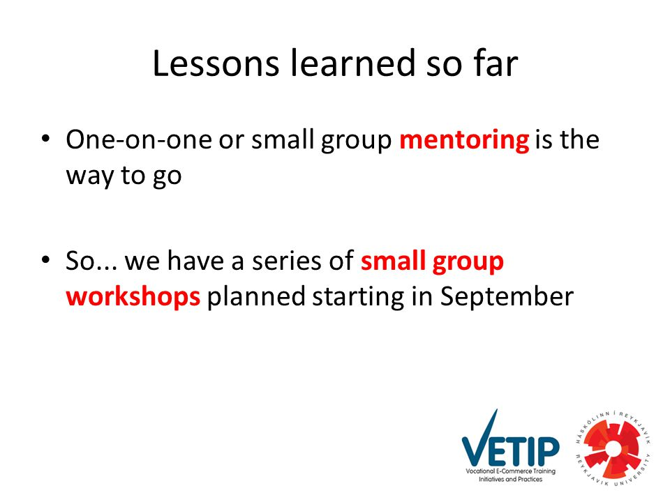 Lessons learned so far One-on-one or small group mentoring is the way to go So...