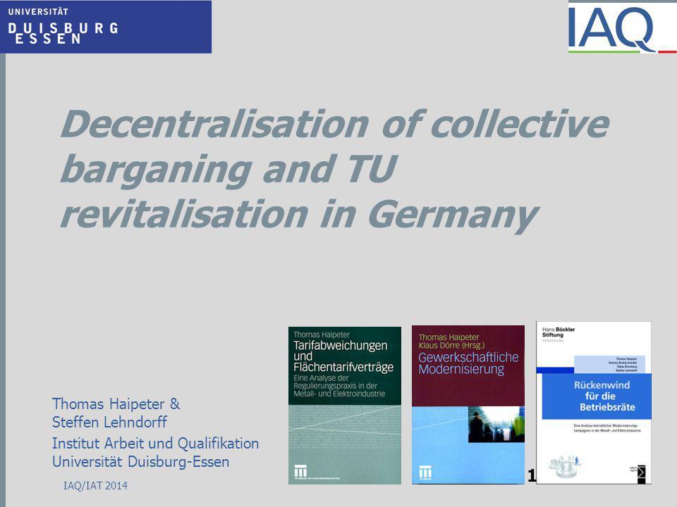 Decentralisation of collective barganing and TU revitalisation in Germany Thomas Haipeter & Steffen Lehndorff Institut Arbeit und Qualifikation Universität Duisburg-Essen 1 IAQ/IAT 2014