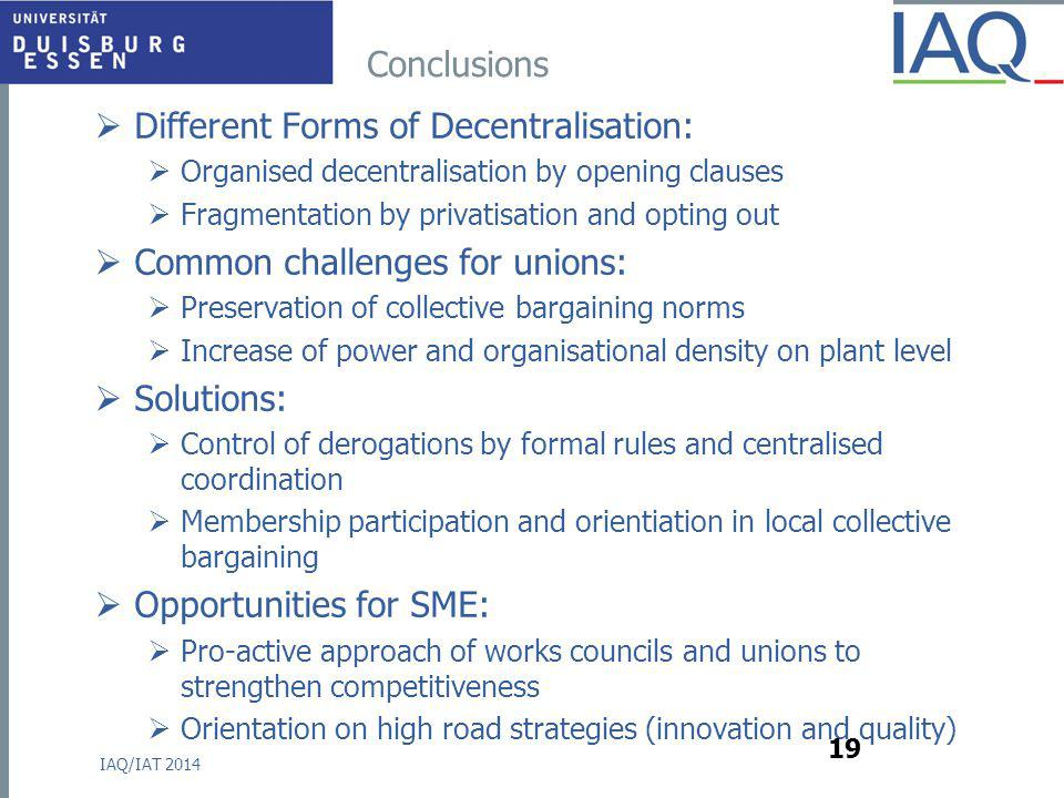 Conclusions  Different Forms of Decentralisation:  Organised decentralisation by opening clauses  Fragmentation by privatisation and opting out  Common challenges for unions:  Preservation of collective bargaining norms  Increase of power and organisational density on plant level  Solutions:  Control of derogations by formal rules and centralised coordination  Membership participation and orientiation in local collective bargaining  Opportunities for SME:  Pro-active approach of works councils and unions to strengthen competitiveness  Orientation on high road strategies (innovation and quality) IAQ/IAT