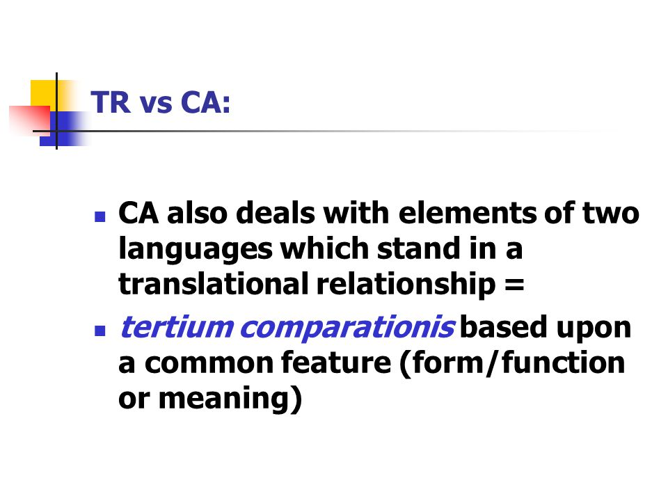 TR vs CA: CA also deals with elements of two languages which stand in a translational relationship = tertium comparationis based upon a common feature (form/function or meaning)