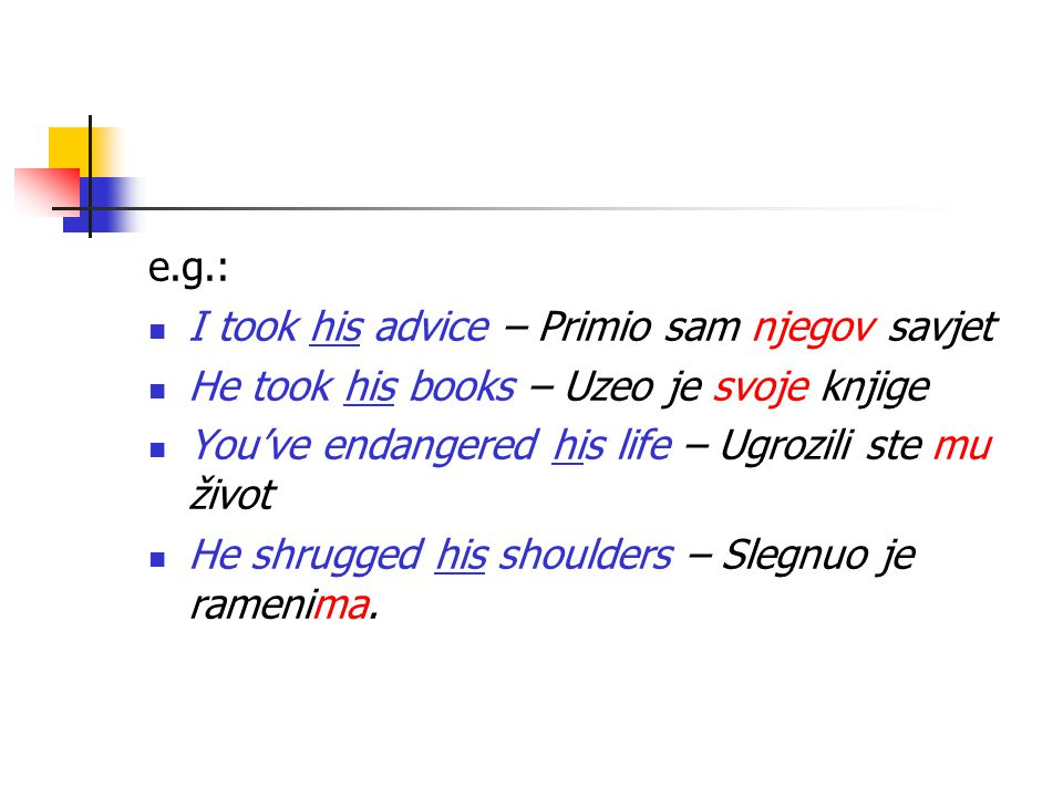 e.g.: I took his advice – Primio sam njegov savjet He took his books – Uzeo je svoje knjige You've endangered his life – Ugrozili ste mu život He shrugged his shoulders – Slegnuo je ramenima.