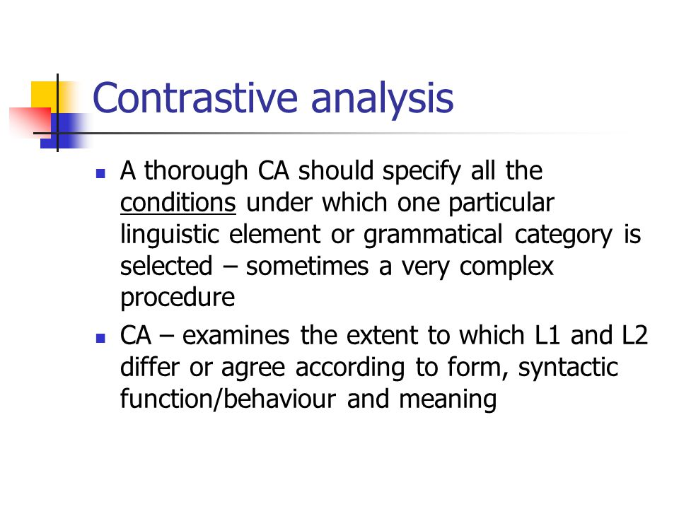 Contrastive analysis A thorough CA should specify all the conditions under which one particular linguistic element or grammatical category is selected – sometimes a very complex procedure CA – examines the extent to which L1 and L2 differ or agree according to form, syntactic function/behaviour and meaning