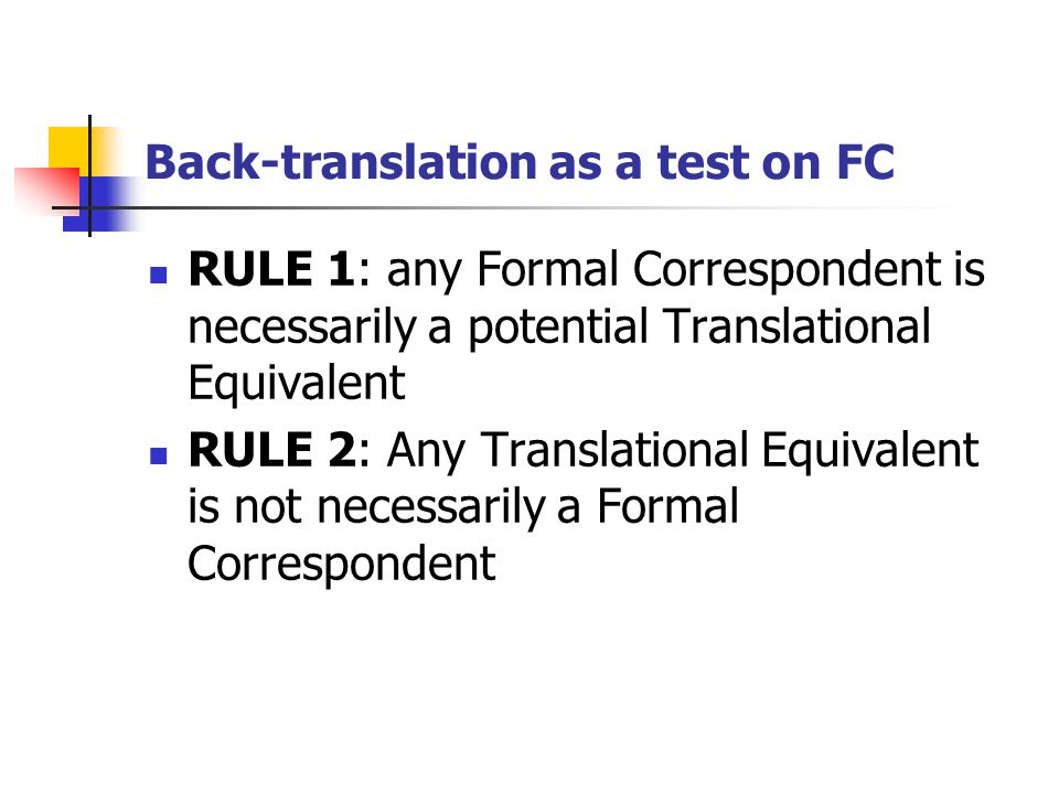 Back-translation as a test on FC RULE 1: any Formal Correspondent is necessarily a potential Translational Equivalent RULE 2: Any Translational Equivalent is not necessarily a Formal Correspondent