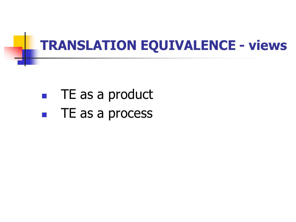TRANSLATION EQUIVALENCE - views TE as a product TE as a process