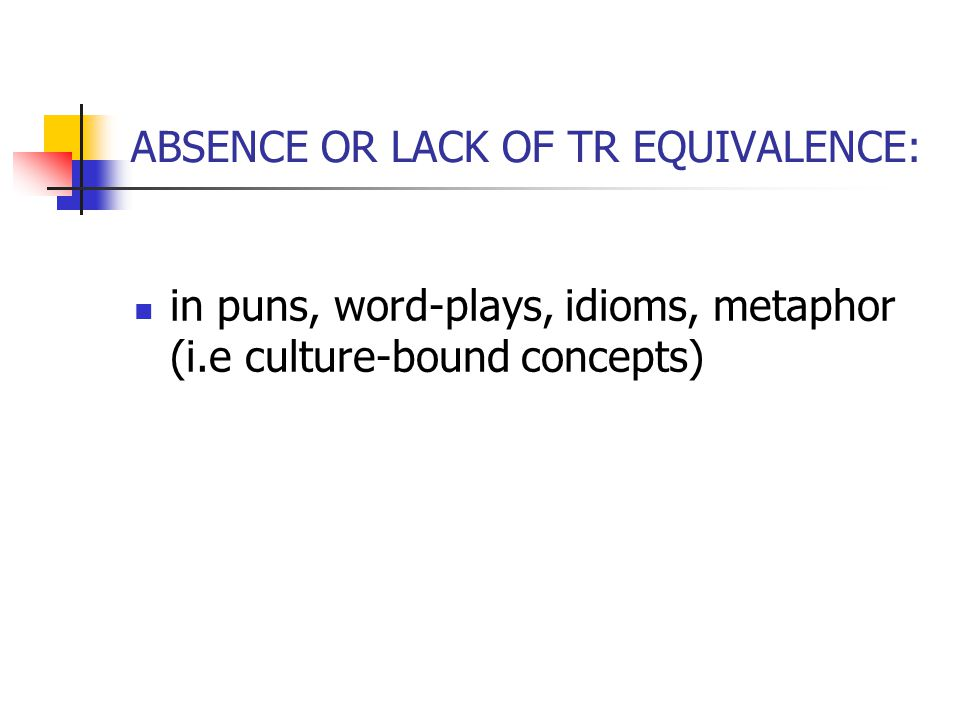 ABSENCE OR LACK OF TR EQUIVALENCE: in puns, word-plays, idioms, metaphor (i.e culture-bound concepts)