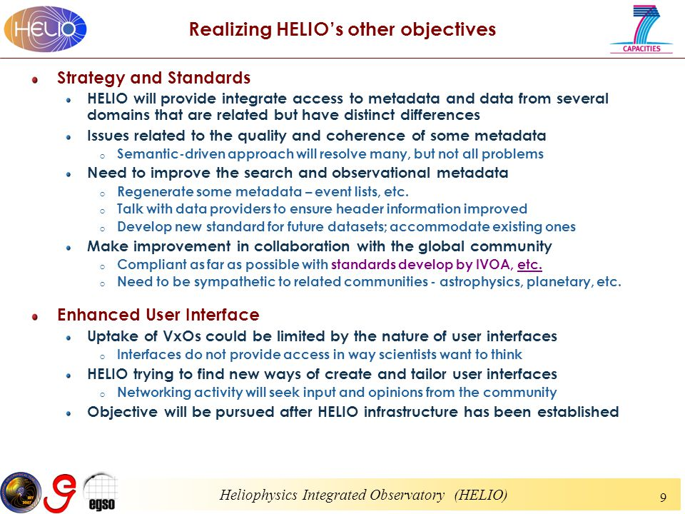 Heliophysics Integrated Observatory (HELIO) 9 Realizing HELIO's other objectives Strategy and Standards HELIO will provide integrate access to metadata and data from several domains that are related but have distinct differences Issues related to the quality and coherence of some metadata o Semantic-driven approach will resolve many, but not all problems Need to improve the search and observational metadata o Regenerate some metadata – event lists, etc.