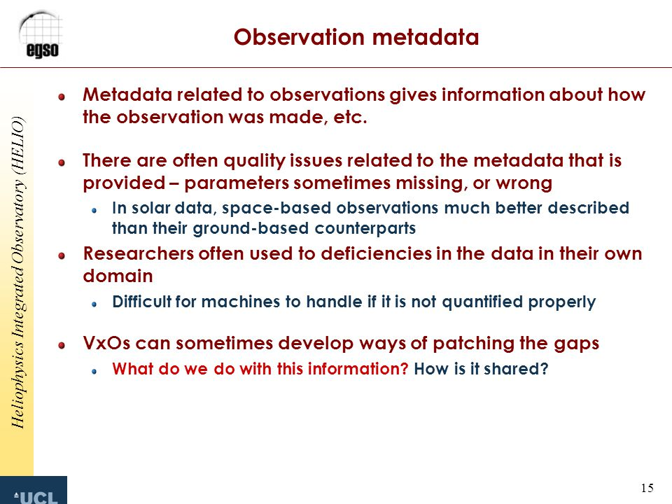 Heliophysics Integrated Observatory (HELIO) 15 Observation metadata Metadata related to observations gives information about how the observation was made, etc.