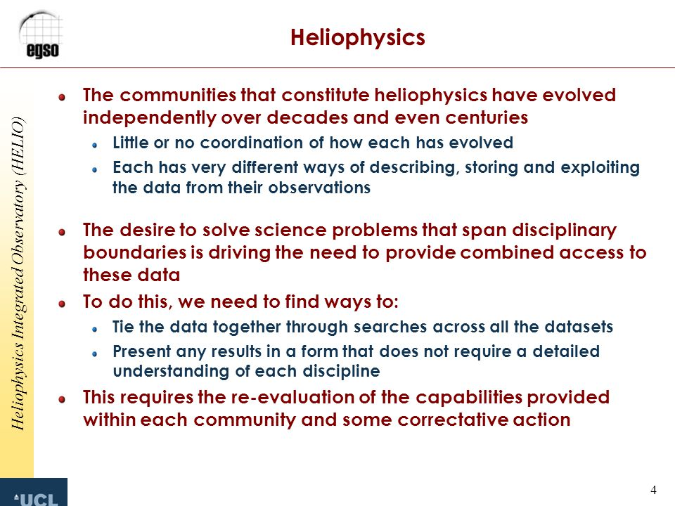 Heliophysics Integrated Observatory (HELIO) 4 Heliophysics The communities that constitute heliophysics have evolved independently over decades and even centuries Little or no coordination of how each has evolved Each has very different ways of describing, storing and exploiting the data from their observations The desire to solve science problems that span disciplinary boundaries is driving the need to provide combined access to these data To do this, we need to find ways to: Tie the data together through searches across all the datasets Present any results in a form that does not require a detailed understanding of each discipline This requires the re-evaluation of the capabilities provided within each community and some correctative action