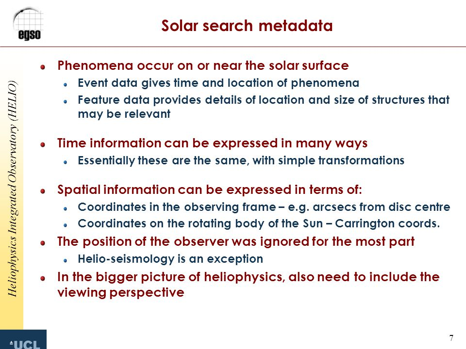 Heliophysics Integrated Observatory (HELIO) 7 Solar search metadata Phenomena occur on or near the solar surface Event data gives time and location of phenomena Feature data provides details of location and size of structures that may be relevant Time information can be expressed in many ways Essentially these are the same, with simple transformations Spatial information can be expressed in terms of: Coordinates in the observing frame – e.g.