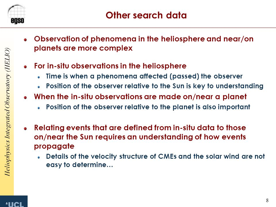 Heliophysics Integrated Observatory (HELIO) 8 Other search data Observation of phenomena in the heliosphere and near/on planets are more complex For in-situ observations in the heliosphere Time is when a phenomena affected (passed) the observer Position of the observer relative to the Sun is key to understanding When the in-situ observations are made on/near a planet Position of the observer relative to the planet is also important Relating events that are defined from in-situ data to those on/near the Sun requires an understanding of how events propagate Details of the velocity structure of CMEs and the solar wind are not easy to determine…