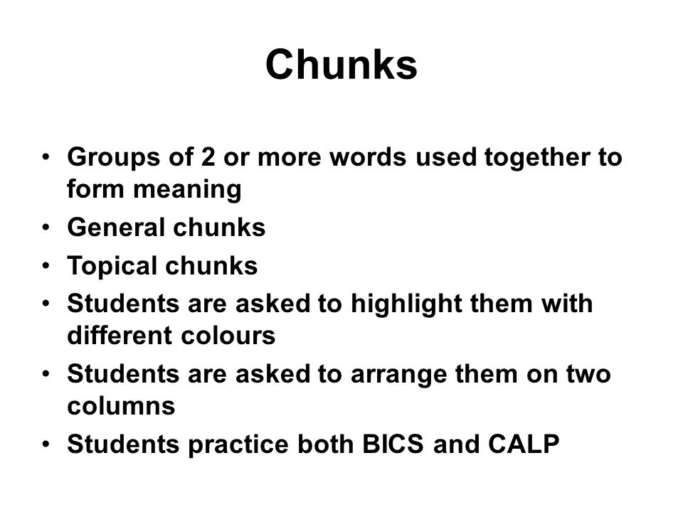 Chunks Groups of 2 or more words used together to form meaning General chunks Topical chunks Students are asked to highlight them with different colours Students are asked to arrange them on two columns Students practice both BICS and CALP