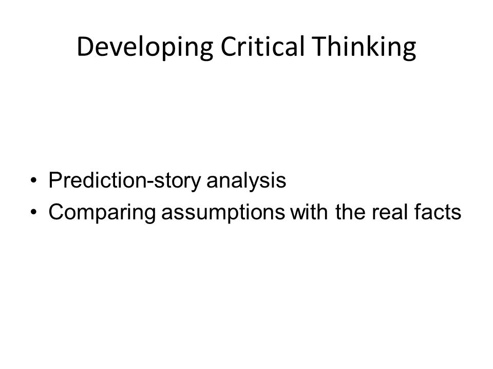 Developing Critical Thinking Prediction-story analysis Comparing assumptions with the real facts