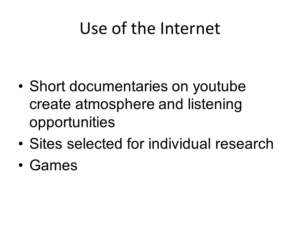 Use of the Internet Short documentaries on youtube create atmosphere and listening opportunities Sites selected for individual research Games