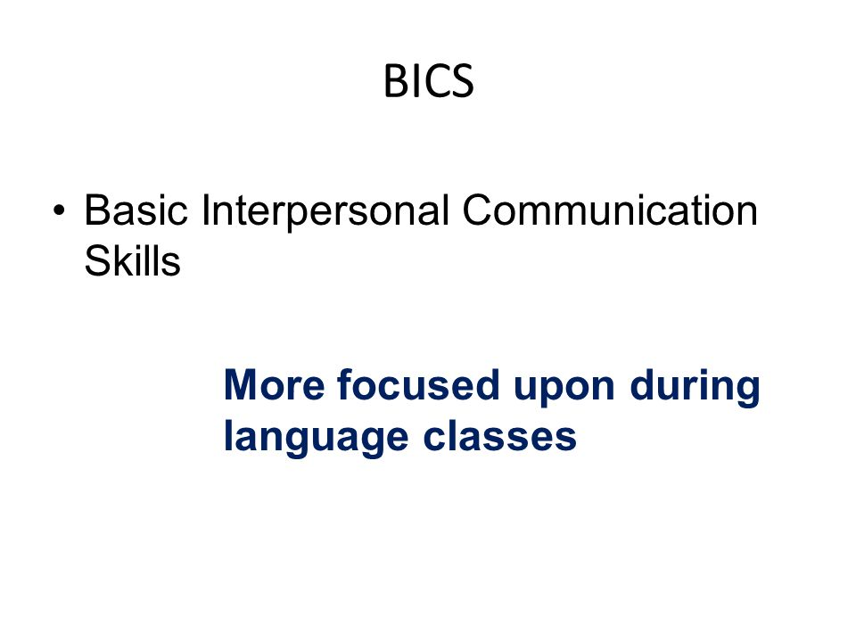 BICS Basic Interpersonal Communication Skills More focused upon during language classes