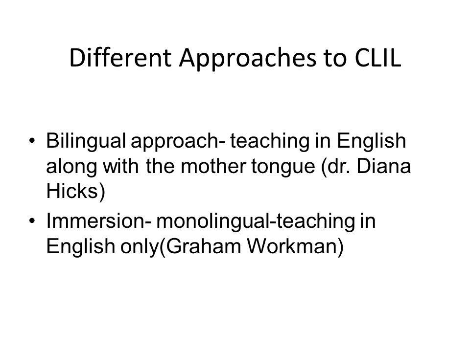 Bilingual Approach The medium of teaching- English and mother tongue-Romanian/Hungarian It regards subject teachers and language teachers PROBLEMS Subject teachers not well trained in English Language teachers not well trained in the subject Lack of text books-more work for the teacher