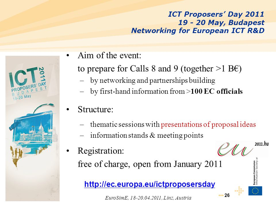 26 ICT Proposers' Day 2011 19 - 20 May, Budapest Networking for European ICT R&D Aim of the event: to prepare for Calls 8 and 9 (together >1 B€) –by n