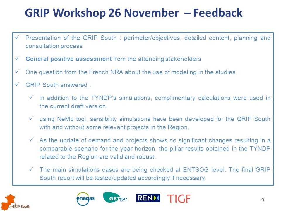 GRIP South 9 GRIP Workshop 26 November – Feedback Presentation of the GRIP South : perimeter/objectives, detailed content, planning and consultation process General positive assessment from the attending stakeholders One question from the French NRA about the use of modeling in the studies GRIP South answered : in addition to the TYNDP's simulations, complimentary calculations were used in the current draft version.