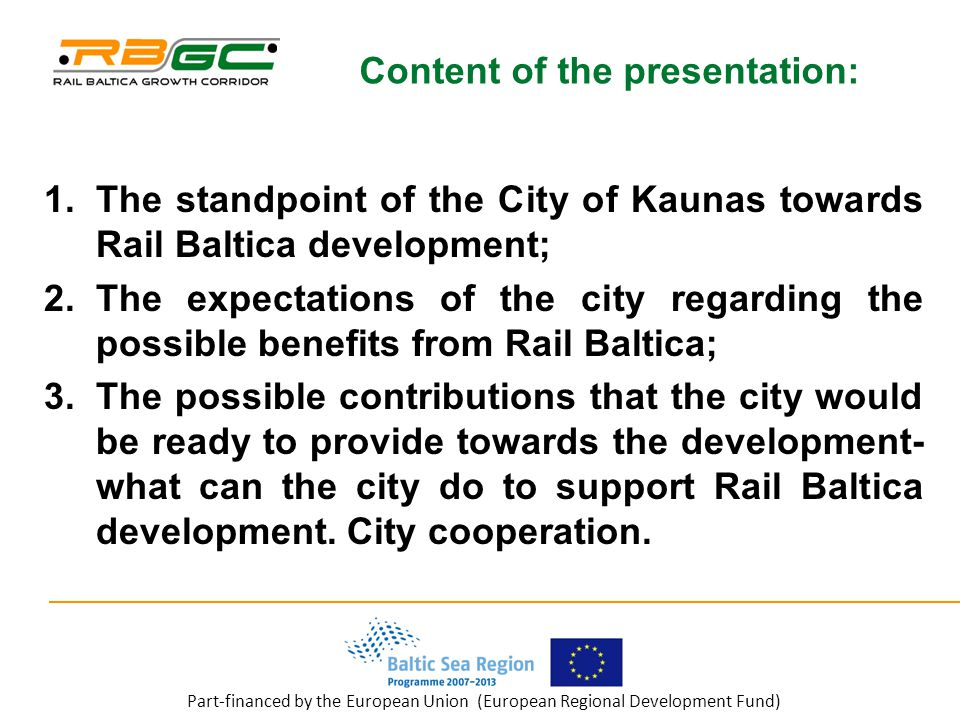Part-financed by the European Union (European Regional Development Fund) Content of the presentation: 1.The standpoint of the City of Kaunas towards Rail Baltica development; 2.The expectations of the city regarding the possible benefits from Rail Baltica; 3.The possible contributions that the city would be ready to provide towards the development- what can the city do to support Rail Baltica development.