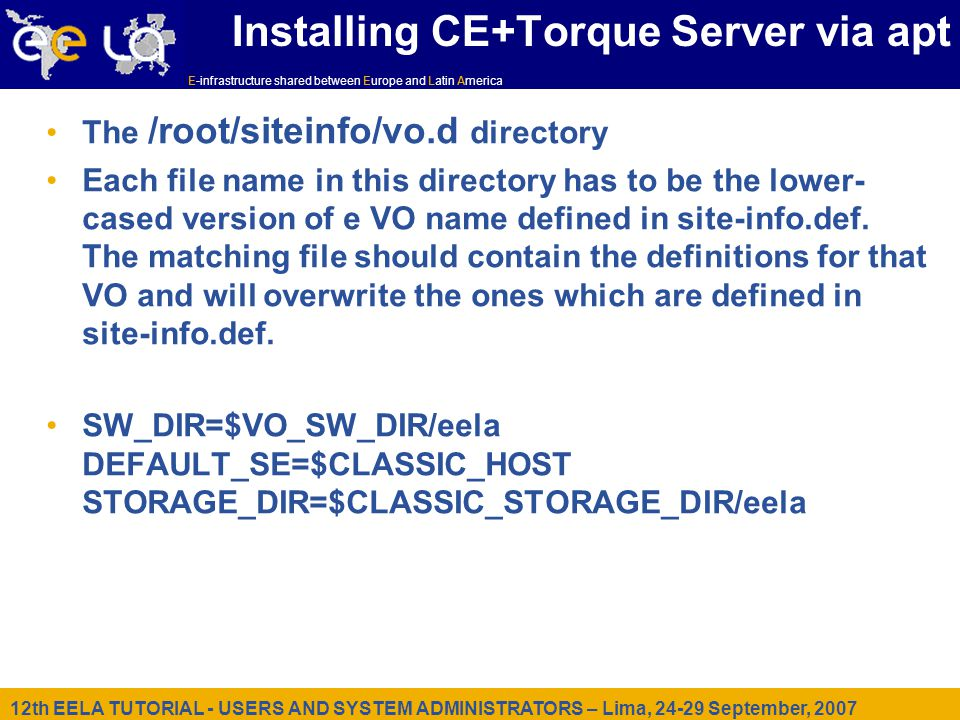 12th EELA TUTORIAL - USERS AND SYSTEM ADMINISTRATORS – Lima, September, 2007 E-infrastructure shared between Europe and Latin America Installing CE+Torque Server via apt The /root/siteinfo/vo.d directory Each file name in this directory has to be the lower- cased version of e VO name defined in site-info.def.