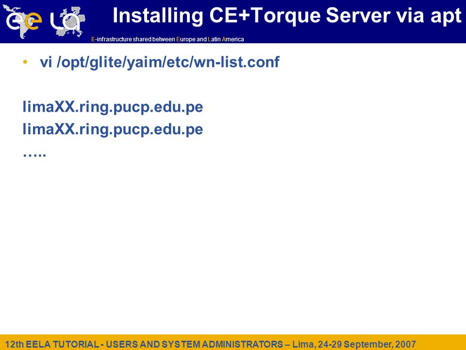 12th EELA TUTORIAL - USERS AND SYSTEM ADMINISTRATORS – Lima, September, 2007 E-infrastructure shared between Europe and Latin America Installing CE+Torque Server via apt vi /opt/glite/yaim/etc/wn-list.conf limaXX.ring.pucp.edu.pe …..