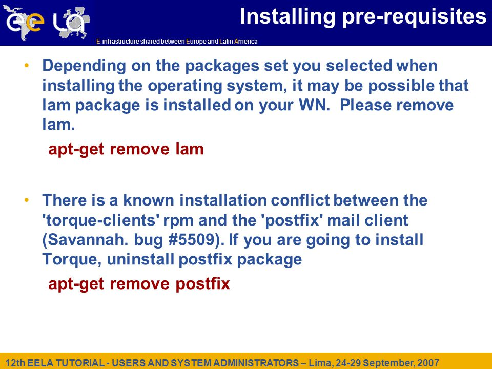 12th EELA TUTORIAL - USERS AND SYSTEM ADMINISTRATORS – Lima, September, 2007 E-infrastructure shared between Europe and Latin America Installing pre-requisites Depending on the packages set you selected when installing the operating system, it may be possible that lam package is installed on your WN.