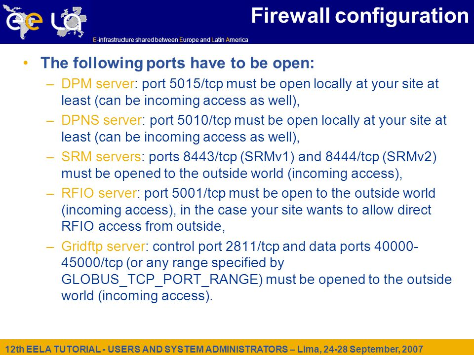 12th EELA TUTORIAL - USERS AND SYSTEM ADMINISTRATORS – Lima, 24-28 September, 2007 E-infrastructure shared between Europe and Latin America Firewall configuration The following ports have to be open: –DPM server: port 5015/tcp must be open locally at your site at least (can be incoming access as well), –DPNS server: port 5010/tcp must be open locally at your site at least (can be incoming access as well), –SRM servers: ports 8443/tcp (SRMv1) and 8444/tcp (SRMv2) must be opened to the outside world (incoming access), –RFIO server: port 5001/tcp must be open to the outside world (incoming access), in the case your site wants to allow direct RFIO access from outside, –Gridftp server: control port 2811/tcp and data ports 40000- 45000/tcp (or any range specified by GLOBUS_TCP_PORT_RANGE) must be opened to the outside world (incoming access).