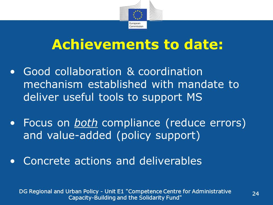 DG Regional and Urban Policy - Unit E1 Competence Centre for Administrative Capacity-Building and the Solidarity Fund 24 Achievements to date: Good collaboration & coordination mechanism established with mandate to deliver useful tools to support MS Focus on both compliance (reduce errors) and value-added (policy support) Concrete actions and deliverables