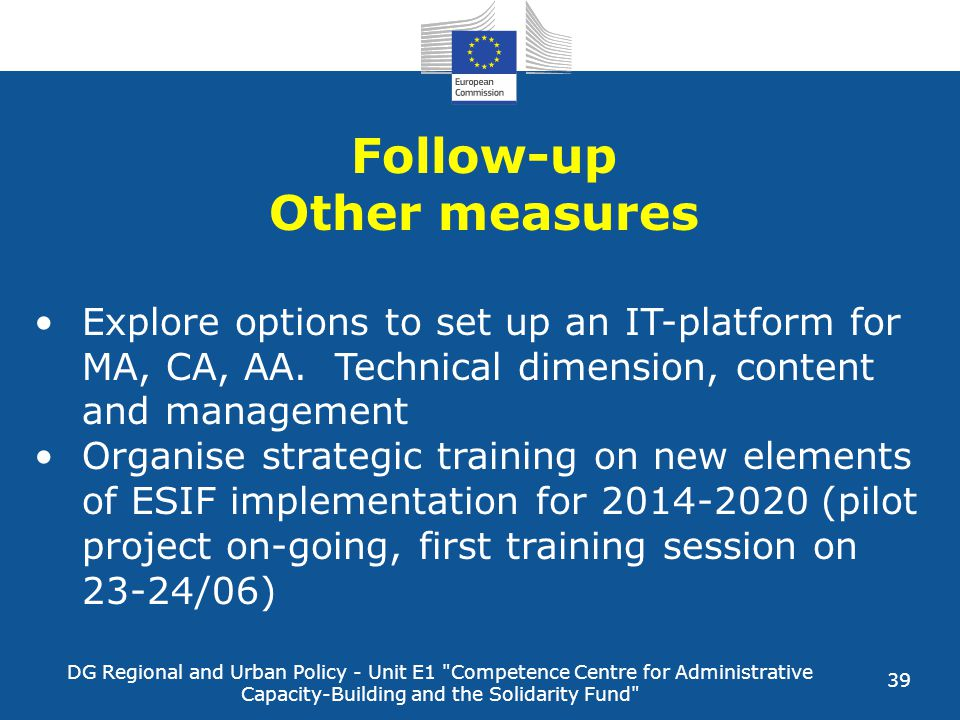 DG Regional and Urban Policy - Unit E1 Competence Centre for Administrative Capacity-Building and the Solidarity Fund 39 Follow-up Other measures Explore options to set up an IT-platform for MA, CA, AA.