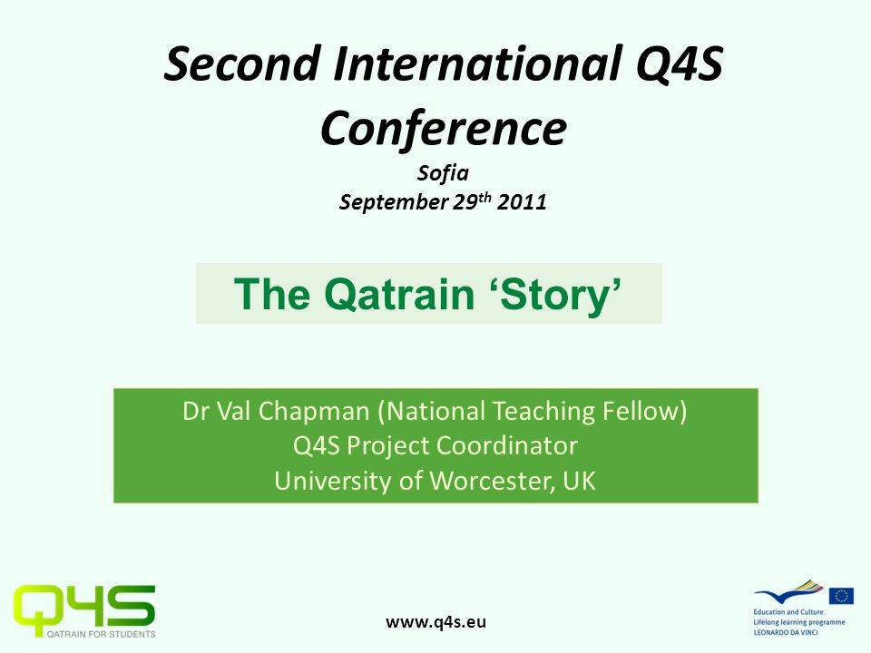 www.q4s.eu Second International Q4S Conference Sofia September 29 th 2011 The Qatrain 'Story' Dr Val Chapman (National Teaching Fellow) Q4S Project Coordinator University of Worcester, UK