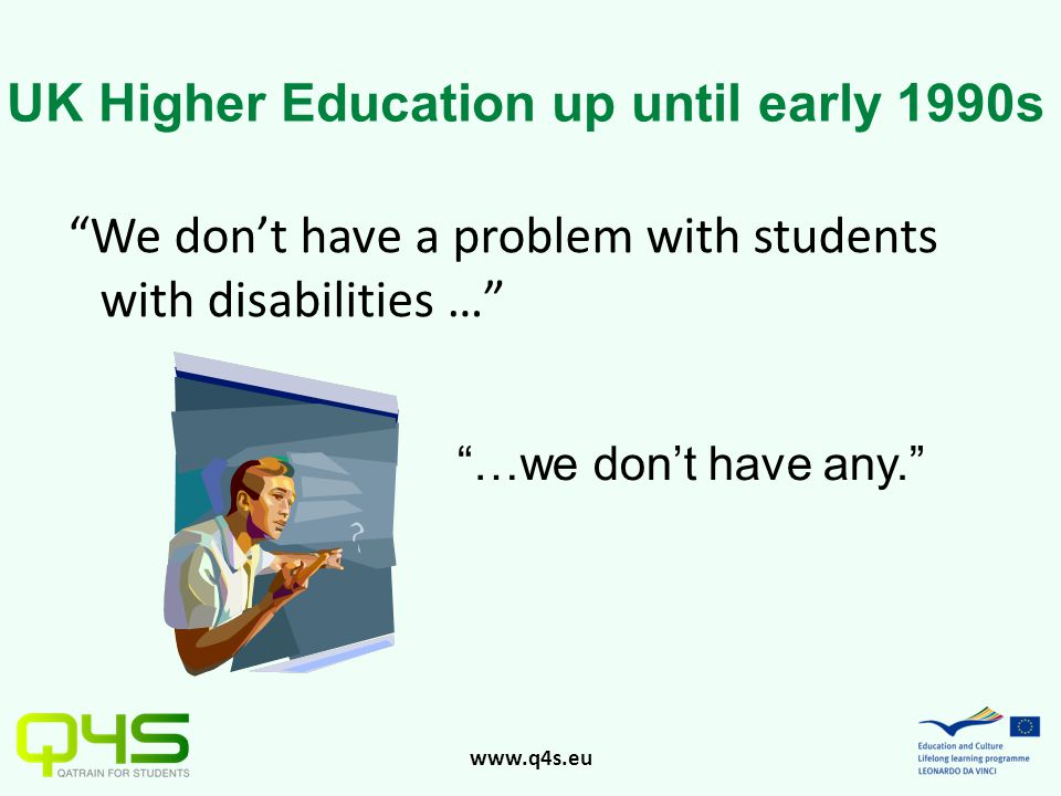 www.q4s.eu We don't have a problem with students with disabilities … …we don't have any. UK Higher Education up until early 1990s