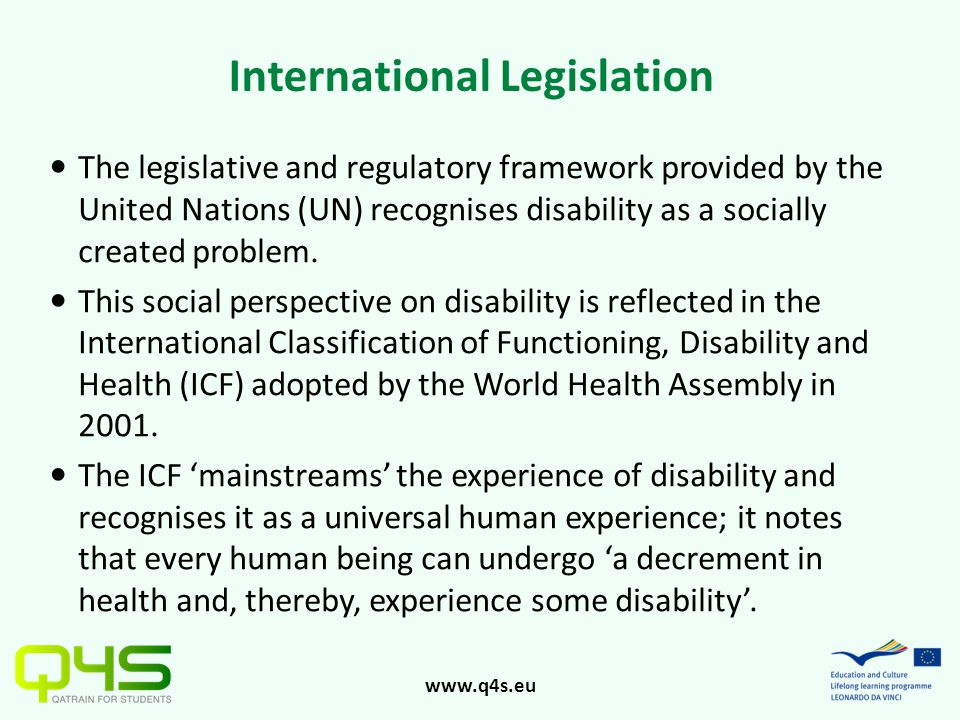 www.q4s.eu International Legislation The legislative and regulatory framework provided by the United Nations (UN) recognises disability as a socially created problem.