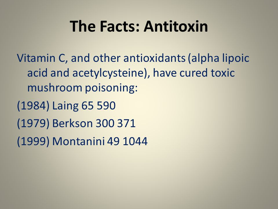 The Facts: Antitoxin Vitamin C, and other antioxidants (alpha lipoic acid and acetylcysteine), have cured toxic mushroom poisoning: (1984) Laing 65 590 (1979) Berkson 300 371 (1999) Montanini 49 1044