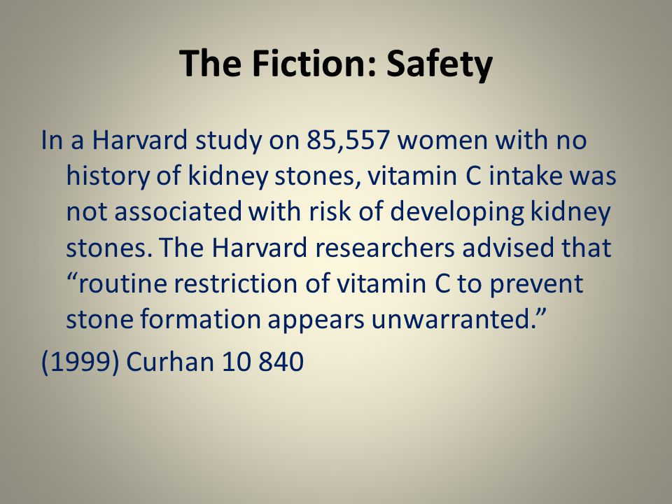The Fiction: Safety In a Harvard study on 85,557 women with no history of kidney stones, vitamin C intake was not associated with risk of developing kidney stones.