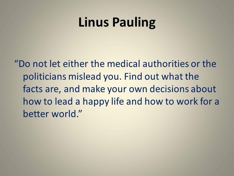 Linus Pauling Do not let either the medical authorities or the politicians mislead you.