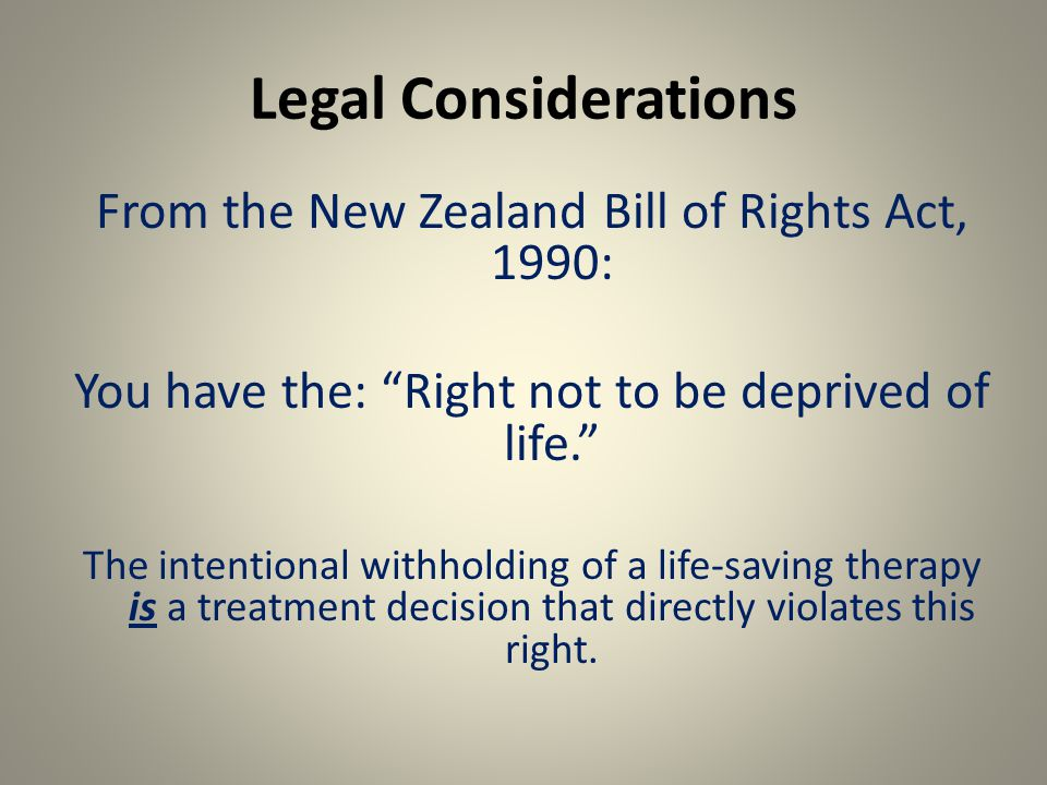 Legal Considerations From the New Zealand Bill of Rights Act, 1990: You have the: Right not to be deprived of life. The intentional withholding of a life-saving therapy is a treatment decision that directly violates this right.