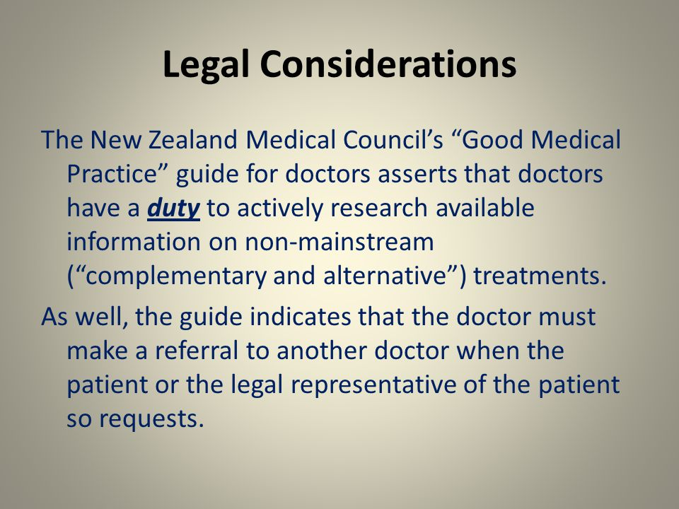 Legal Considerations The New Zealand Medical Council's Good Medical Practice guide for doctors asserts that doctors have a duty to actively research available information on non-mainstream ( complementary and alternative ) treatments.