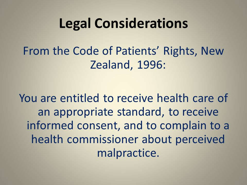 Legal Considerations From the Code of Patients' Rights, New Zealand, 1996: You are entitled to receive health care of an appropriate standard, to receive informed consent, and to complain to a health commissioner about perceived malpractice.