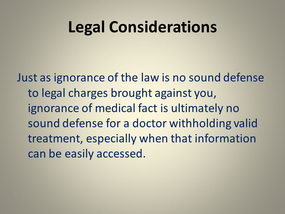 Legal Considerations Just as ignorance of the law is no sound defense to legal charges brought against you, ignorance of medical fact is ultimately no sound defense for a doctor withholding valid treatment, especially when that information can be easily accessed.