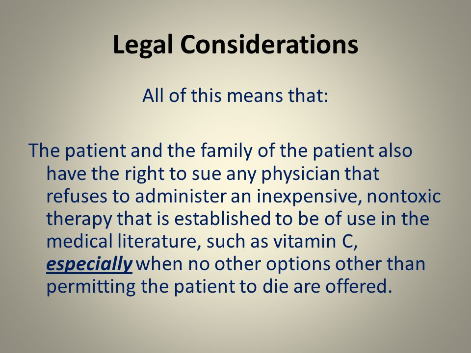 Legal Considerations All of this means that: The patient and the family of the patient also have the right to sue any physician that refuses to administer an inexpensive, nontoxic therapy that is established to be of use in the medical literature, such as vitamin C, especially when no other options other than permitting the patient to die are offered.