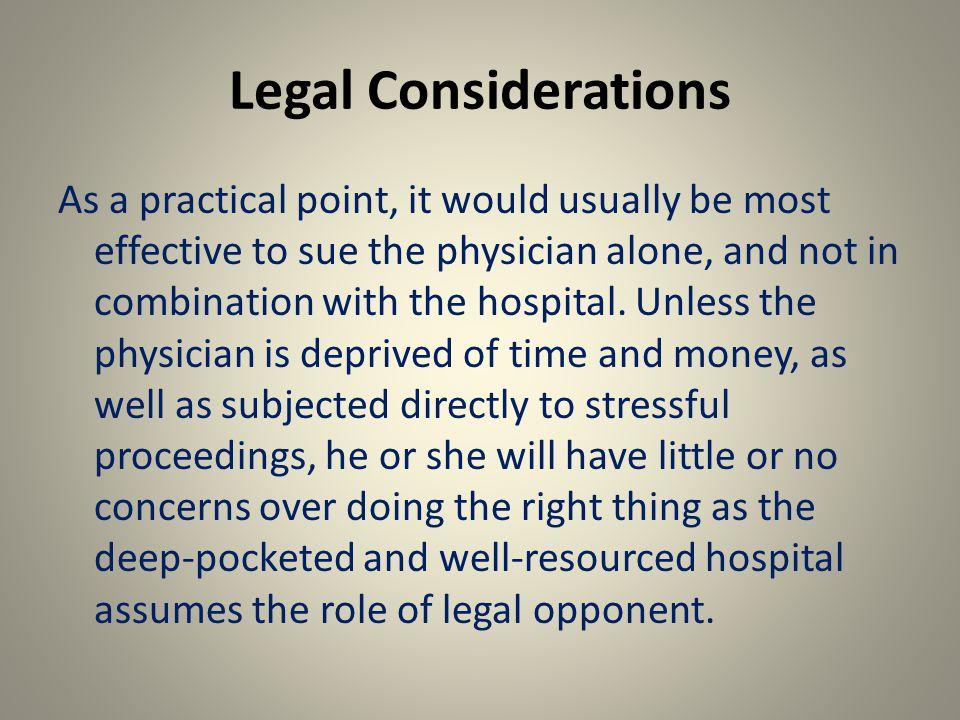 Legal Considerations As a practical point, it would usually be most effective to sue the physician alone, and not in combination with the hospital.