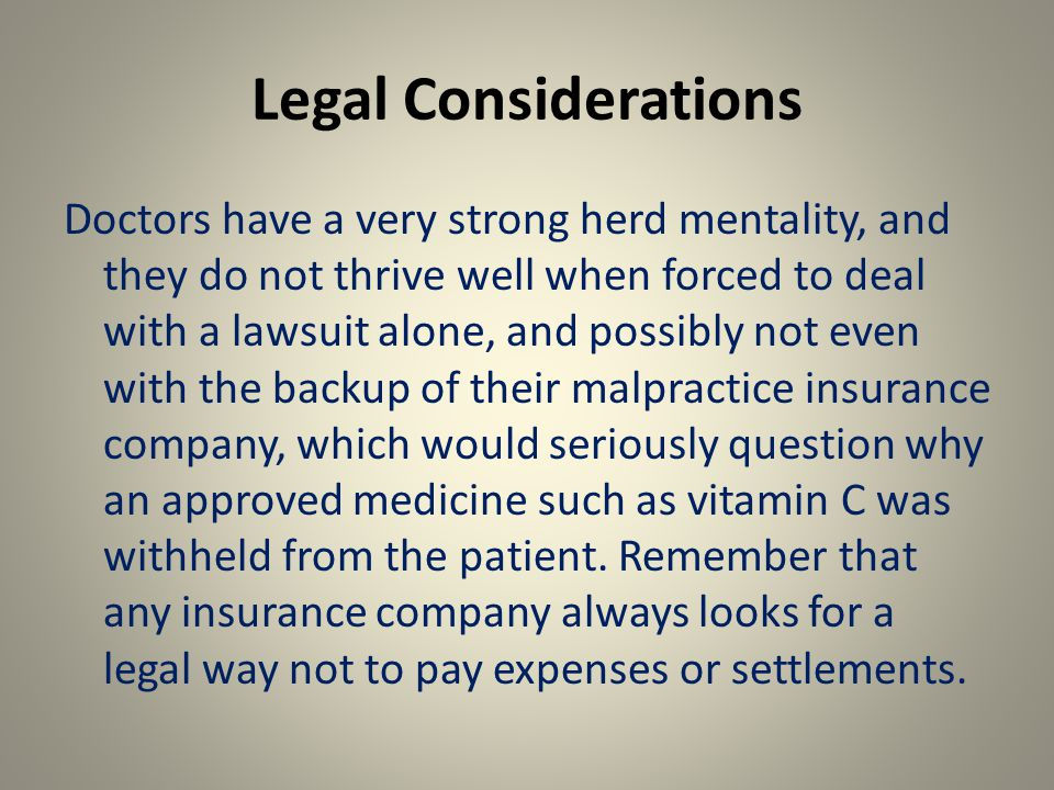 Legal Considerations Doctors have a very strong herd mentality, and they do not thrive well when forced to deal with a lawsuit alone, and possibly not even with the backup of their malpractice insurance company, which would seriously question why an approved medicine such as vitamin C was withheld from the patient.