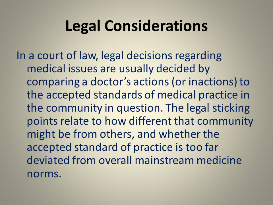 Legal Considerations In a court of law, legal decisions regarding medical issues are usually decided by comparing a doctor's actions (or inactions) to the accepted standards of medical practice in the community in question.