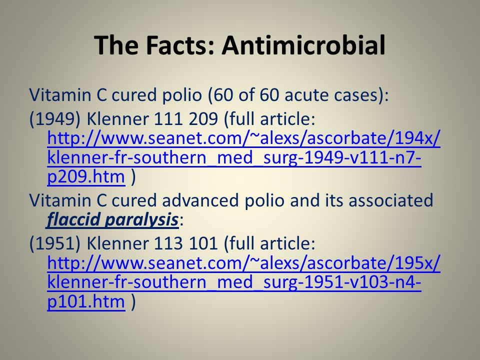 The Facts: Antimicrobial Vitamin C cured polio (60 of 60 acute cases): (1949) Klenner 111 209 (full article: http://www.seanet.com/~alexs/ascorbate/194x/ klenner-fr-southern_med_surg-1949-v111-n7- p209.htm ) http://www.seanet.com/~alexs/ascorbate/194x/ klenner-fr-southern_med_surg-1949-v111-n7- p209.htm Vitamin C cured advanced polio and its associated flaccid paralysis: (1951) Klenner 113 101 (full article: http://www.seanet.com/~alexs/ascorbate/195x/ klenner-fr-southern_med_surg-1951-v103-n4- p101.htm ) http://www.seanet.com/~alexs/ascorbate/195x/ klenner-fr-southern_med_surg-1951-v103-n4- p101.htm