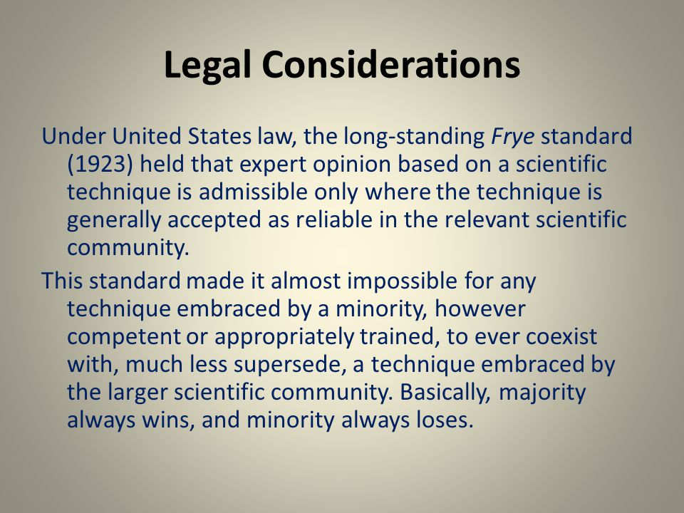 Legal Considerations Under United States law, the long-standing Frye standard (1923) held that expert opinion based on a scientific technique is admissible only where the technique is generally accepted as reliable in the relevant scientific community.