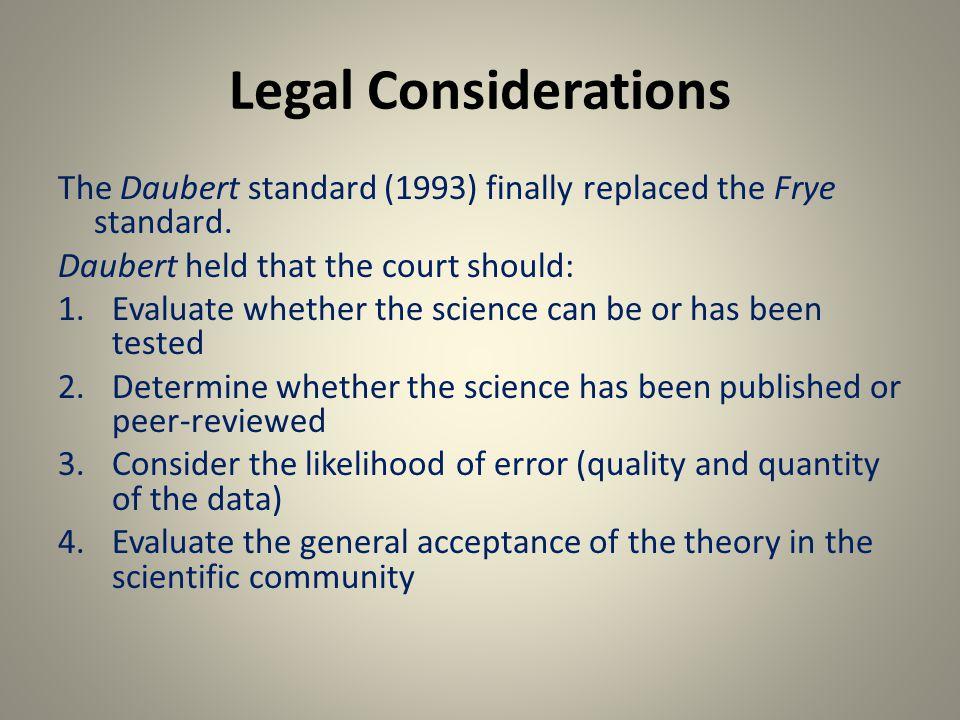 Legal Considerations The Daubert standard (1993) finally replaced the Frye standard.