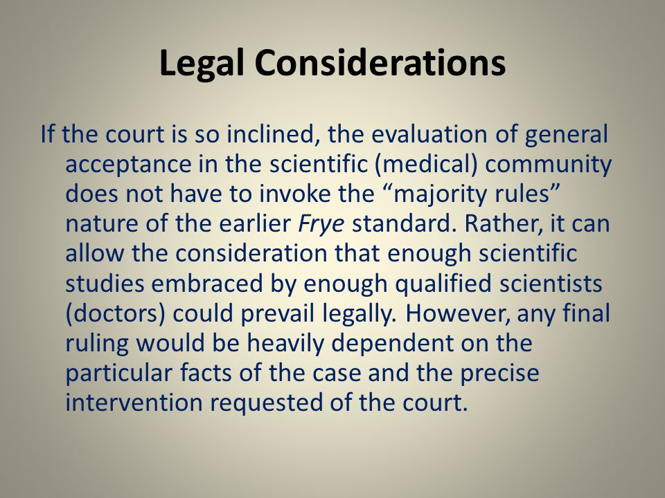 Legal Considerations If the court is so inclined, the evaluation of general acceptance in the scientific (medical) community does not have to invoke the majority rules nature of the earlier Frye standard.